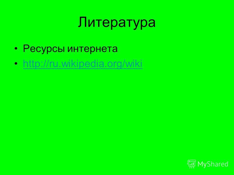 Литература Ресурсы интернета http://ru.wikipedia.org/wiki