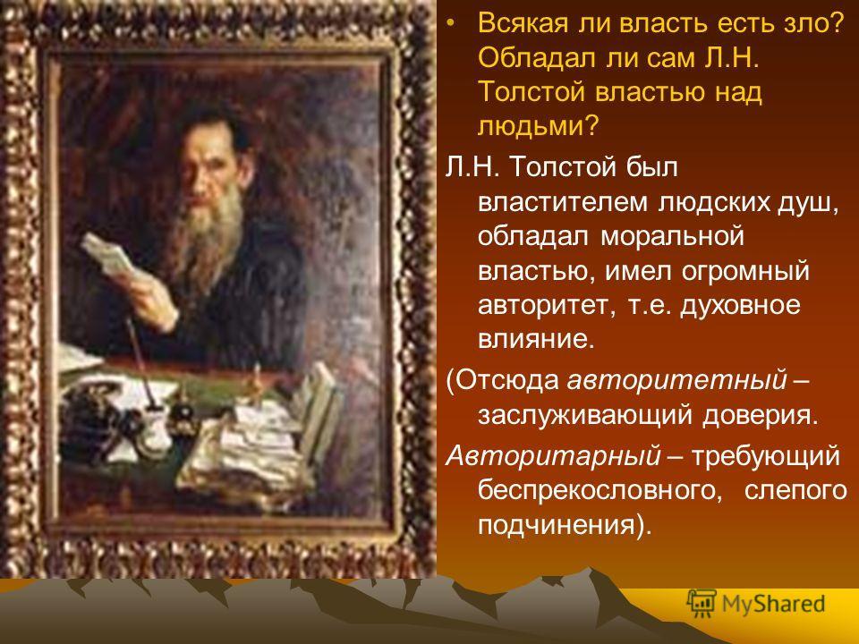 Всякая ли власть есть зло? Обладал ли сам Л.Н. Толстой властью над людьми? Л.Н. Толстой был властителем людских душ, обладал моральной властью, имел огромный авторитет, т.е. духовное влияние. (Отсюда авторитетный – заслуживающий доверия. Авторитарный
