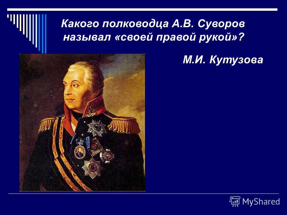 Какого полководца А.В. Суворов называл «своей правой рукой»? М.И. Кутузова