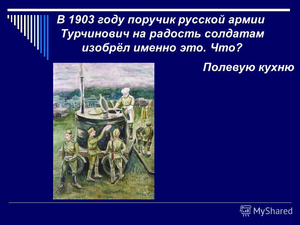 В 1903 году поручик русской армии Турчинович на радость солдатам изобрёл именно это. Что? Полевую кухню