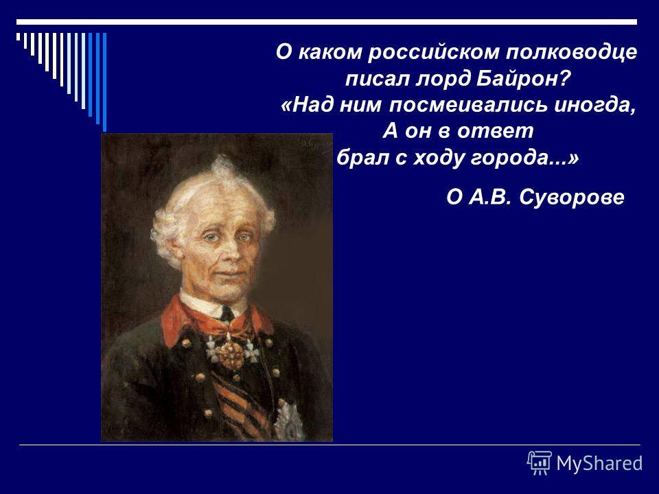 О каком российском полководце писал лорд Байрон? «Над ним посмеивались иногда, А он в ответ брал с ходу города...» О А.В. Суворове