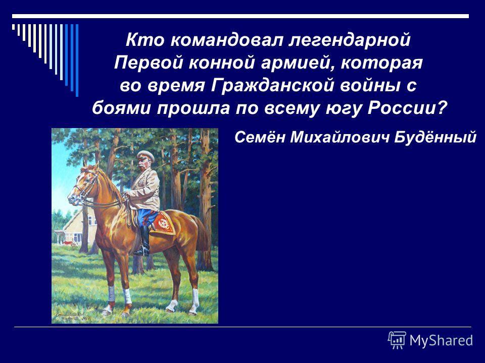 Кто командовал легендарной Первой конной армией, которая во время Гражданской войны с боями прошла по всему югу России? Семён Михайлович Будённый