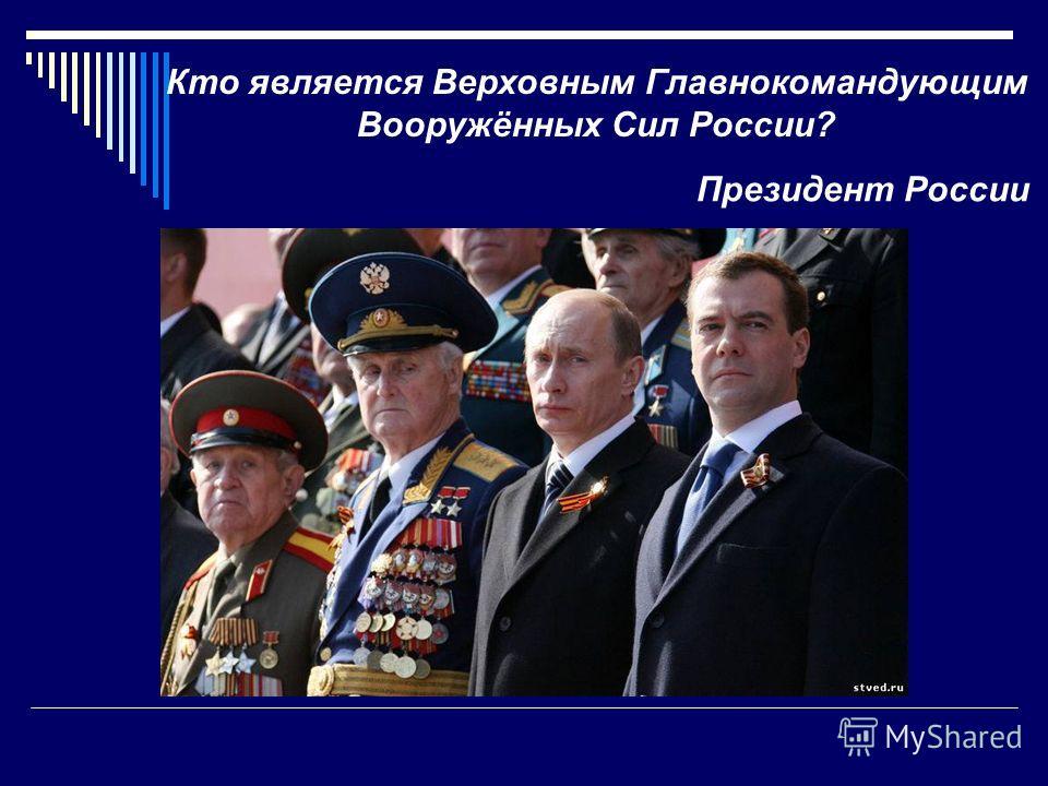 Кто является Верховным Главнокомандующим Вооружённых Сил России? Президент России
