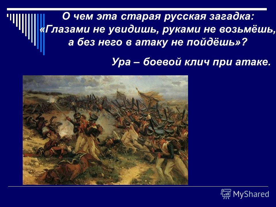 О чем эта старая русская загадка: «Глазами не увидишь, руками не возьмёшь, а без него в атаку не пойдёшь»? Ура – боевой клич при атаке.