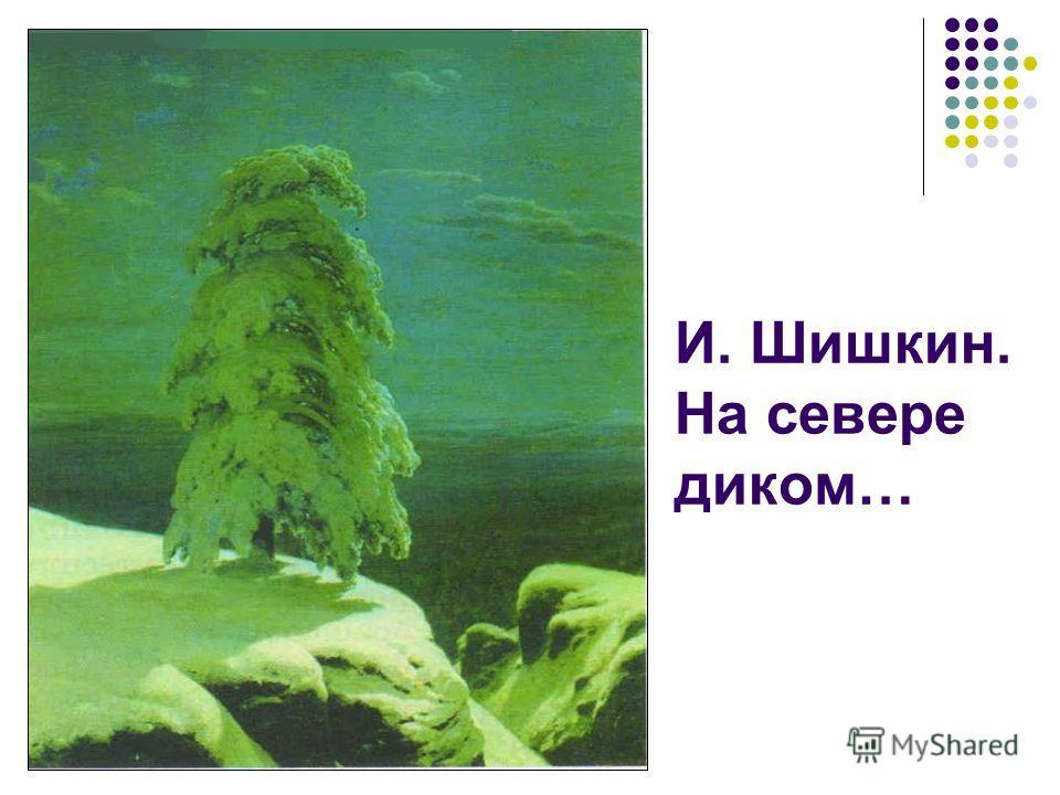 И. Шишкин. На севере диком…