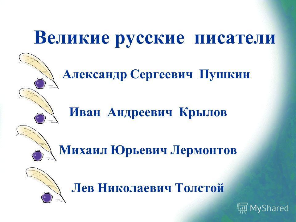 Александр Сергеевич Пушкин Иван Андреевич Крылов Михаил Юрьевич Лермонтов Лев Николаевич Толстой Великие русские писатели