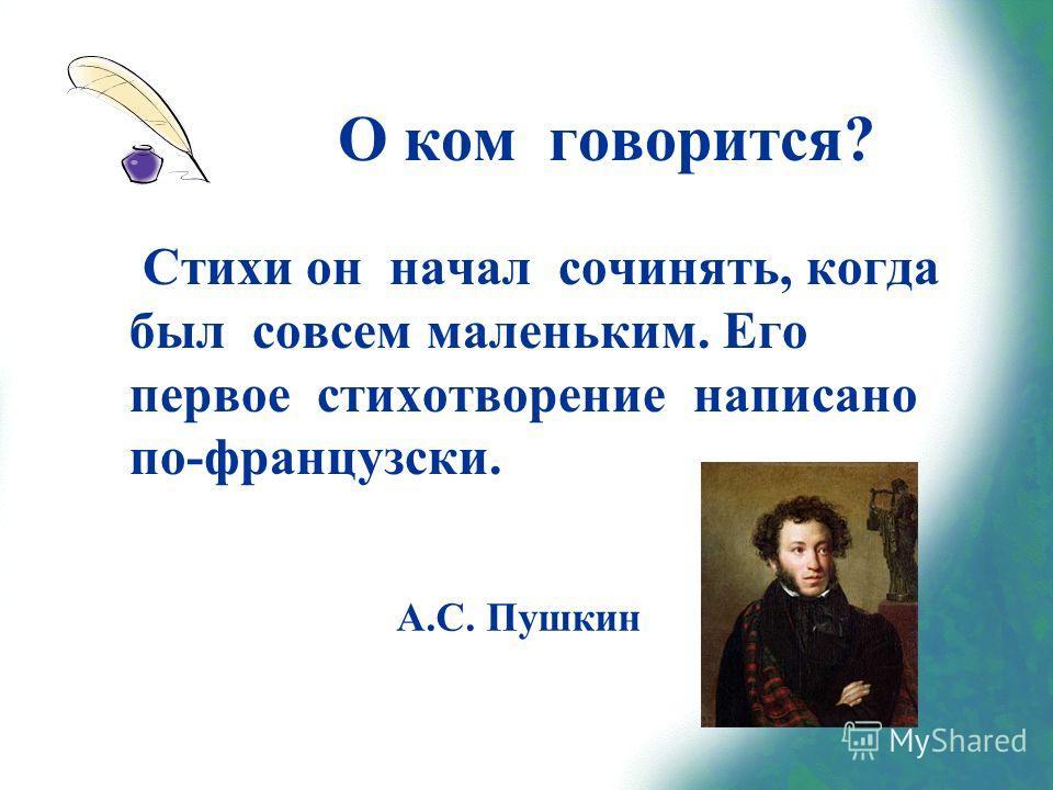 О ком говорится? Стихи он начал сочинять, когда был совсем маленьким. Его первое стихотворение написано по-французски. А.С. Пушкин