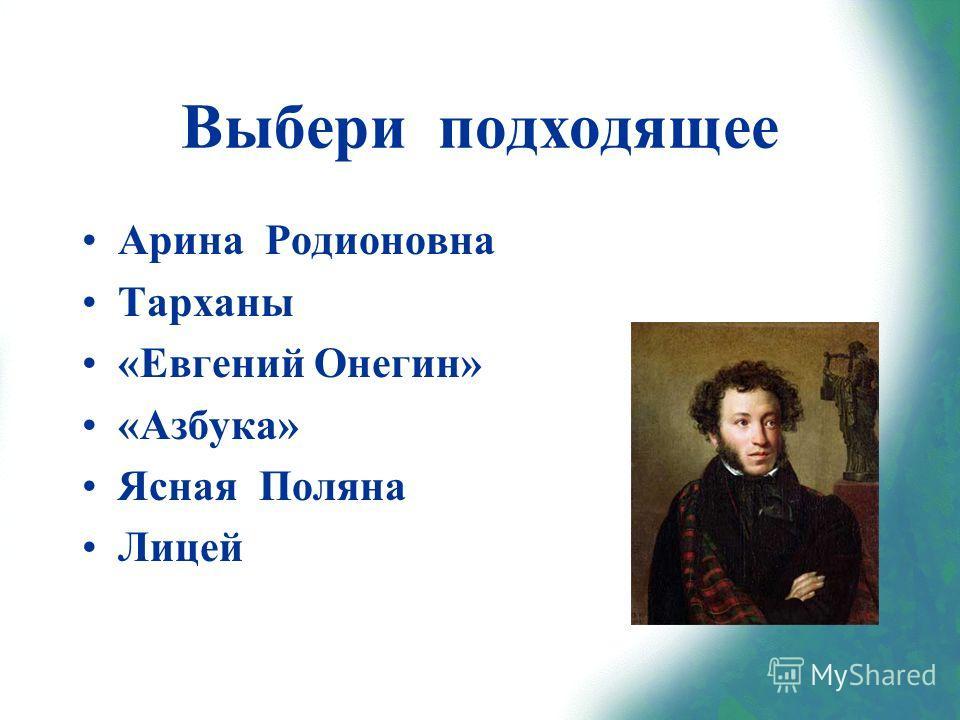 Выбери подходящее Арина Родионовна Тарханы «Евгений Онегин» «Азбука» Ясная Поляна Лицей