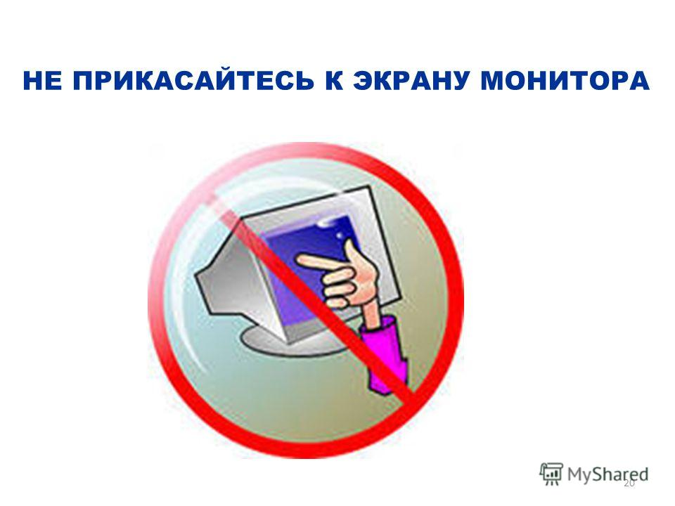 НЕ ПРИКАСАЙТЕСЬ К ЭКРАНУ МОНИТОРА 20