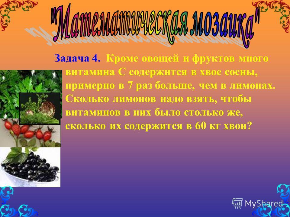 Задача 4. Кроме овощей и фруктов много витамина С содержится в хвое сосны, примерно в 7 раз больше, чем в лимонах. Сколько лимонов надо взять, чтобы витаминов в них было столько же, сколько их содержится в 60 кг хвои?