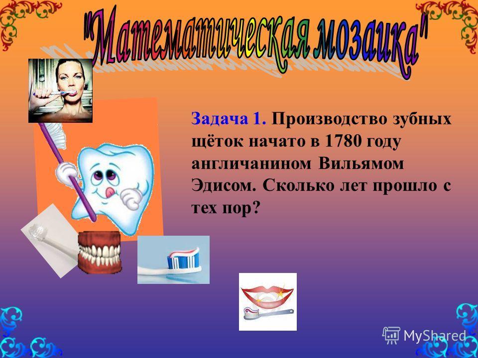 Задача 1. Производство зубных щёток начато в 1780 году англичанином Вильямом Эдисом. Сколько лет прошло с тех пор?