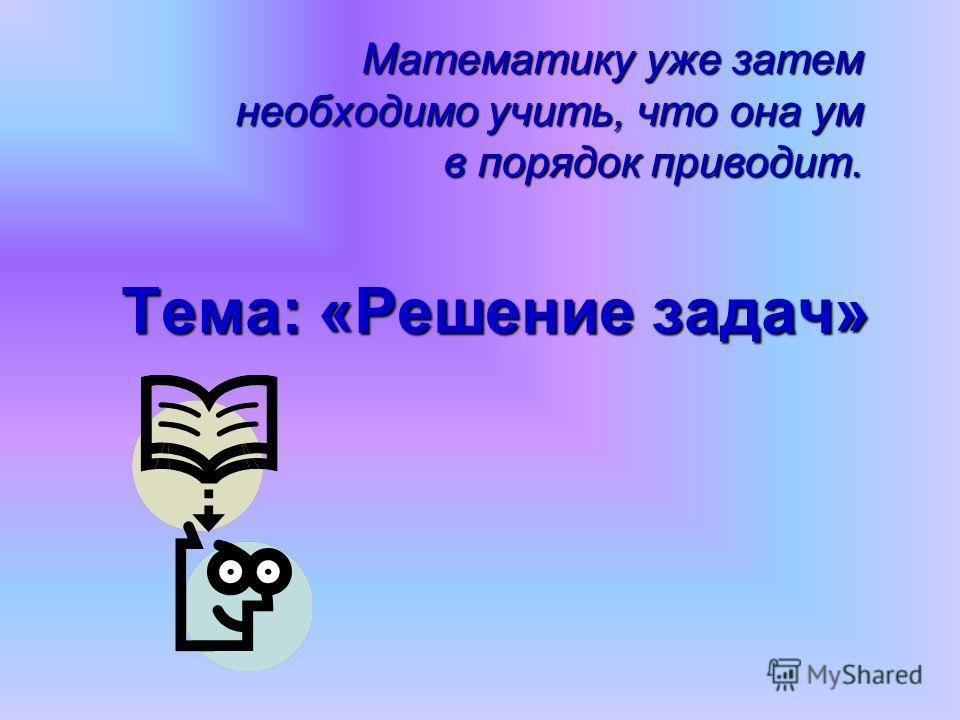 Тема: «Решение задач» Математику уже затем необходимо учить, что она ум в порядок приводит.