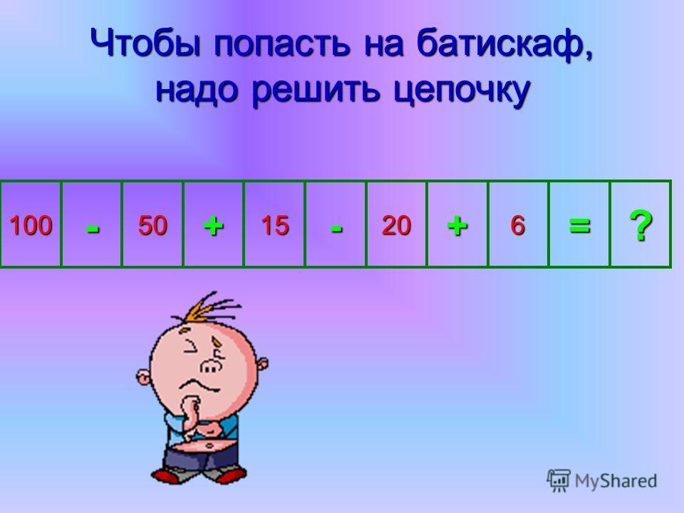 Чтобы попасть на батискаф, надо решить цепочку ?=6+20-15+50-100