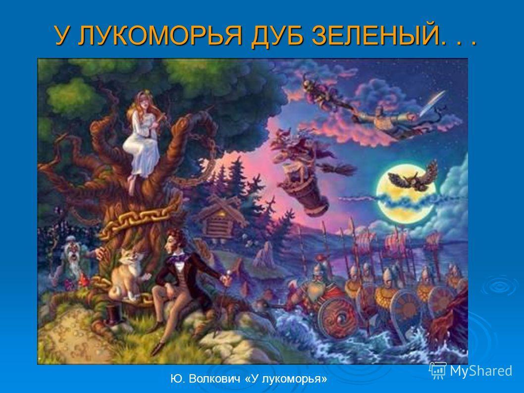 У ЛУКОМОРЬЯ ДУБ ЗЕЛЕНЫЙ... Ю. Волкович «У лукоморья»