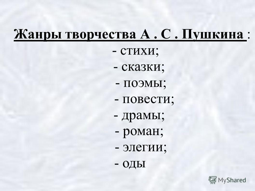 Жанры творчества А. С. Пушкина : - стихи; - сказки; - поэмы; - повести; - драмы; - роман; - элегии; - оды