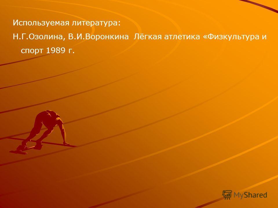 Используемая литература: Н.Г.Озолина, В.И.Воронкина Лёгкая атлетика «Физкультура и спорт 1989 г.