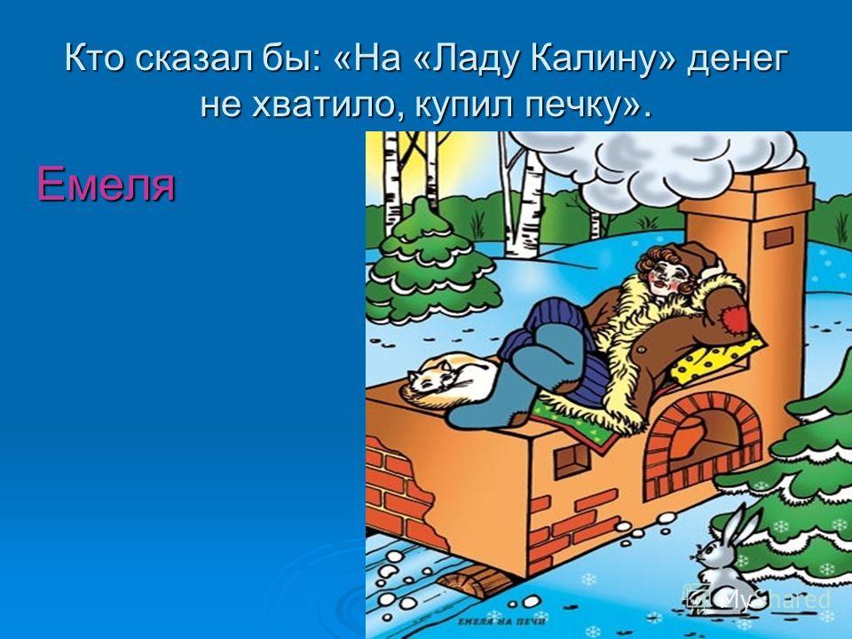 Кто сказал бы: «На «Ладу Калину» денег не хватило, купил печку». Емеля Емеля