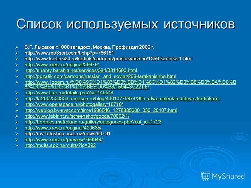 Список используемых источников В.Г. Лысаков «1000 загадок», Москва, Профиздат 2002 г. В.Г. Лысаков «1000 загадок», Москва, Профиздат 2002 г. http://www.mp3sort.com/t.php?p=766181 http://www.mp3sort.com/t.php?p=766181 http://www.kartinki24.ru/kartinki