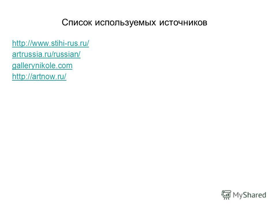 Список используемых источников http://www.stihi-rus.ru/ artrussia.ru/russian/ gallerynikole.com http://artnow.ru/