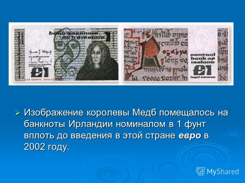 Изображение королевы Медб помещалось на банкноты Ирландии номиналом в 1 фунт вплоть до введения в этой стране евро в 2002 году. Изображение королевы Медб помещалось на банкноты Ирландии номиналом в 1 фунт вплоть до введения в этой стране евро в 2002