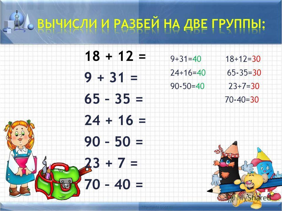 18 + 12 = 9 + 31 = 65 – 35 = 24 + 16 = 90 – 50 = 23 + 7 = 70 – 40 = 9+31=40 18+12=30 24+16=40 65-35=30 90-50=40 23+7=30 70-40=30