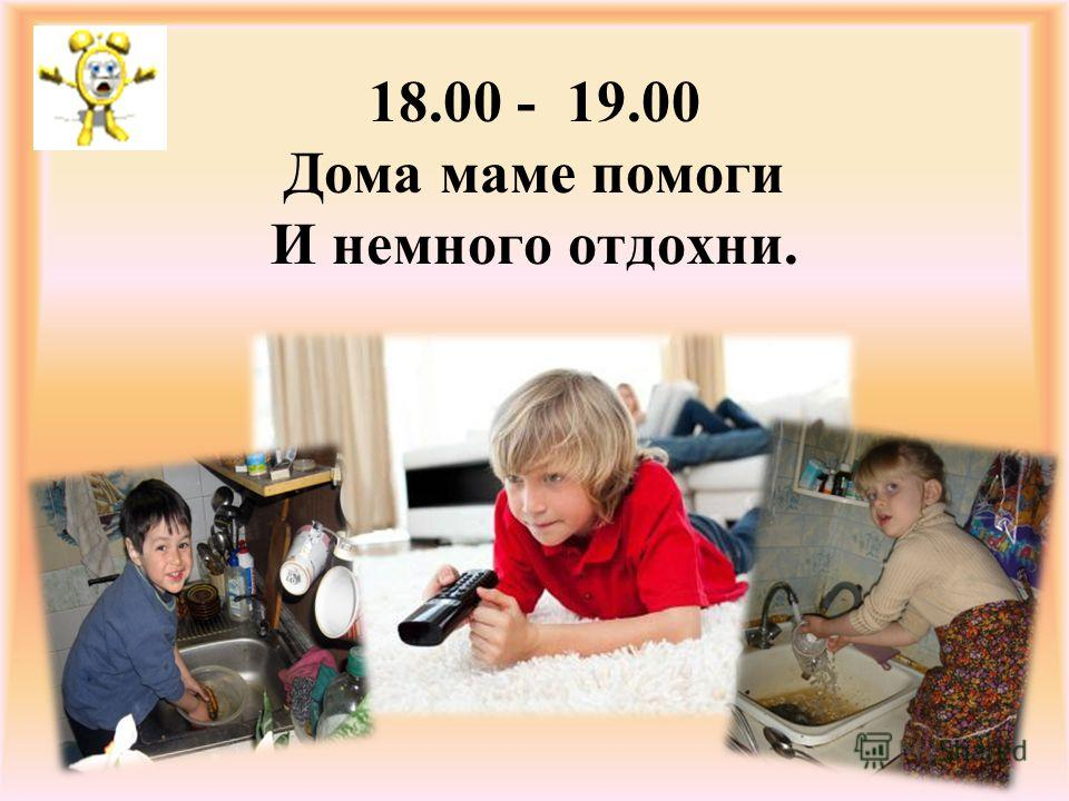 18.00 - 19.00 Дома маме помоги И немного отдохни.