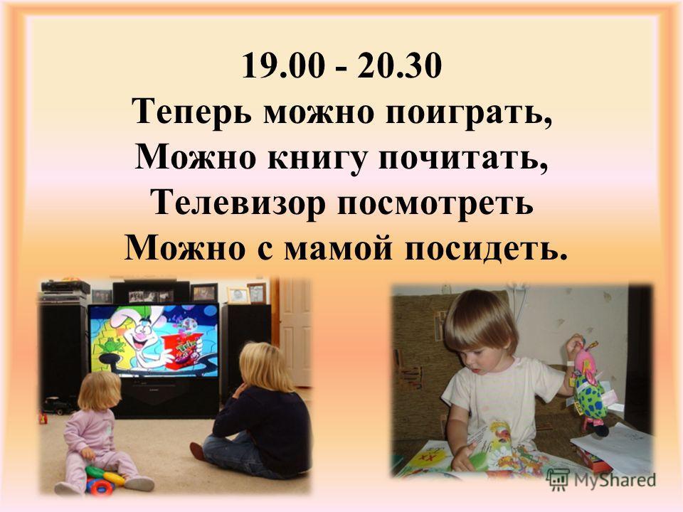 19.00 - 20.30 Теперь можно поиграть, Можно книгу почитать, Телевизор посмотреть Можно с мамой посидеть.