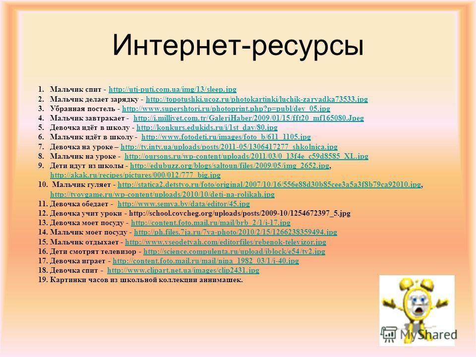 Интернет-ресурсы 1. Мальчик спит - http://uti-puti.com.ua/img/13/sleep.jpghttp://uti-puti.com.ua/img/13/sleep.jpg 2. Мальчик делает зарядку - http://topotushki.ucoz.ru/photokartinki/luchik-zaryadka73533.jpghttp://topotushki.ucoz.ru/photokartinki/luch