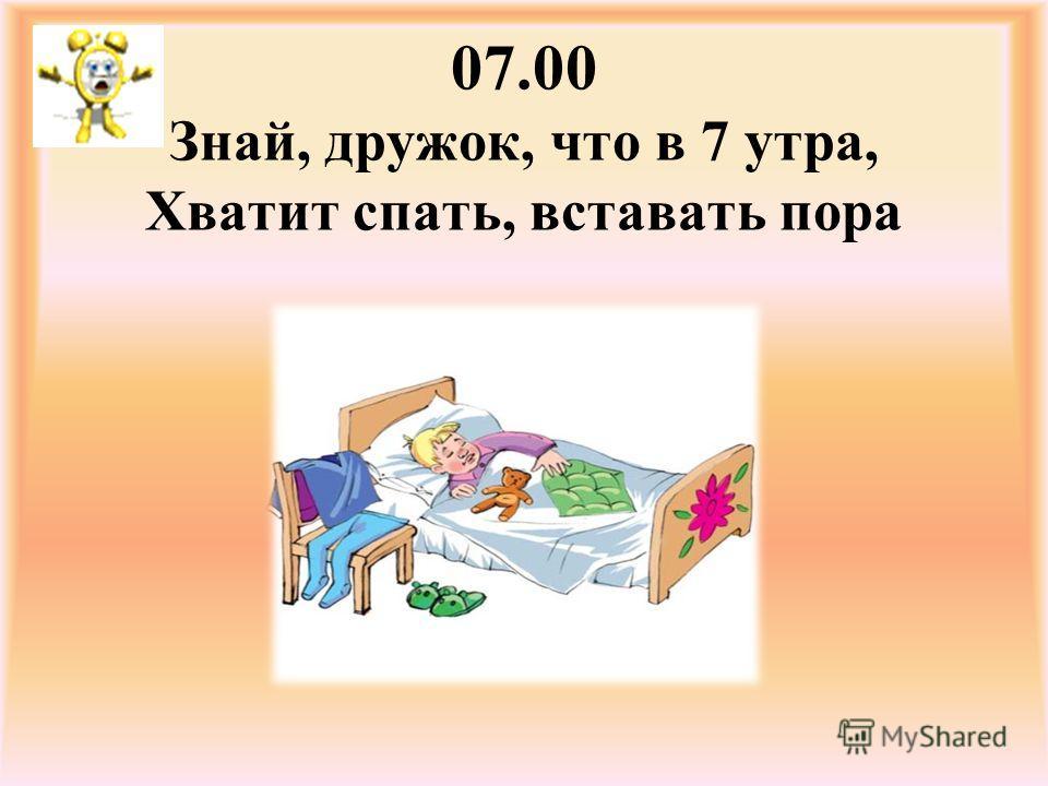 07.00 Знай, дружок, что в 7 утра, Хватит спать, вставать пора