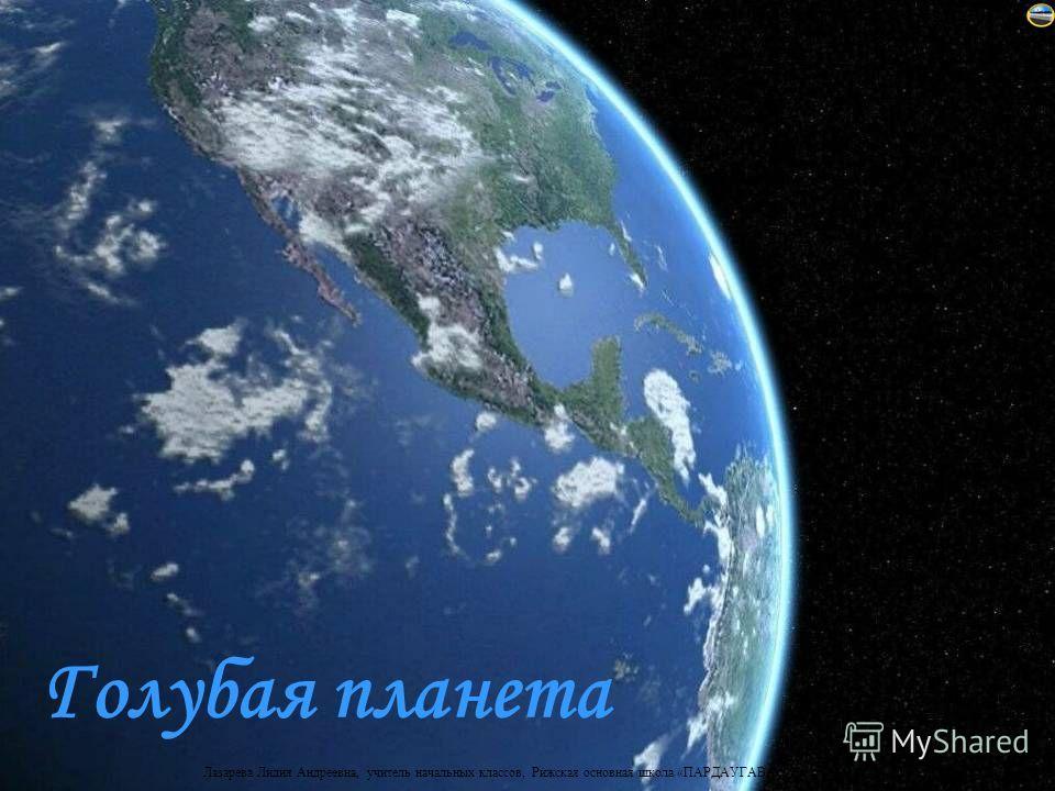 Лазарева Лидия Андреевна, учитель начальных классов, Рижская основная школа «ПАРДАУГАВА», Рига, 2009 Голубая планета