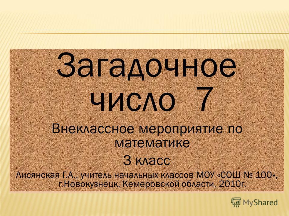 Загадочное число 7 Внеклассное мероприятие по математике З класс Лисянская Г.А., учитель начальных классов МОУ «СОШ 100», г.Новокузнецк, Кемеровской области, 2010 г. Загадочное число 7 Внеклассное мероприятие по математике З класс Лисянская Г.А., учи