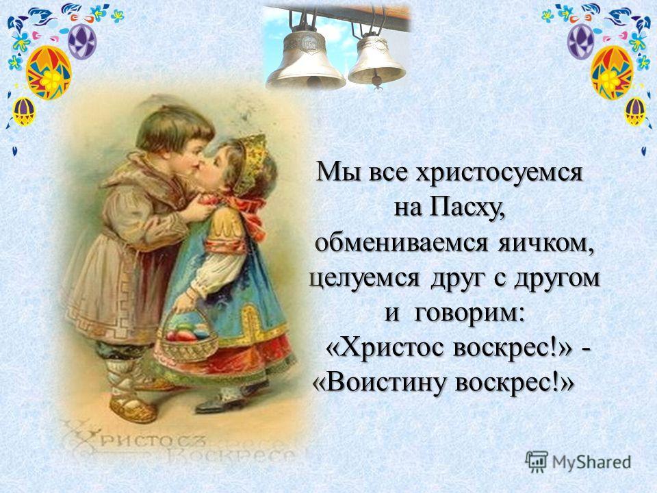 Мы все христосуемся на Пасху, обмениваемся яичком, целуемся друг с другом целуемся друг с другом и говорим: «Христос воскрес!» - «Христос воскрес!» - «Воистину воскрес!»