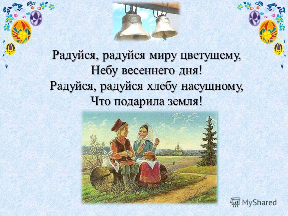 Радуйся, радуйся миру цветущему, Небу весеннего дня! Радуйся, радуйся хлебу насущному, Что подарила земля!