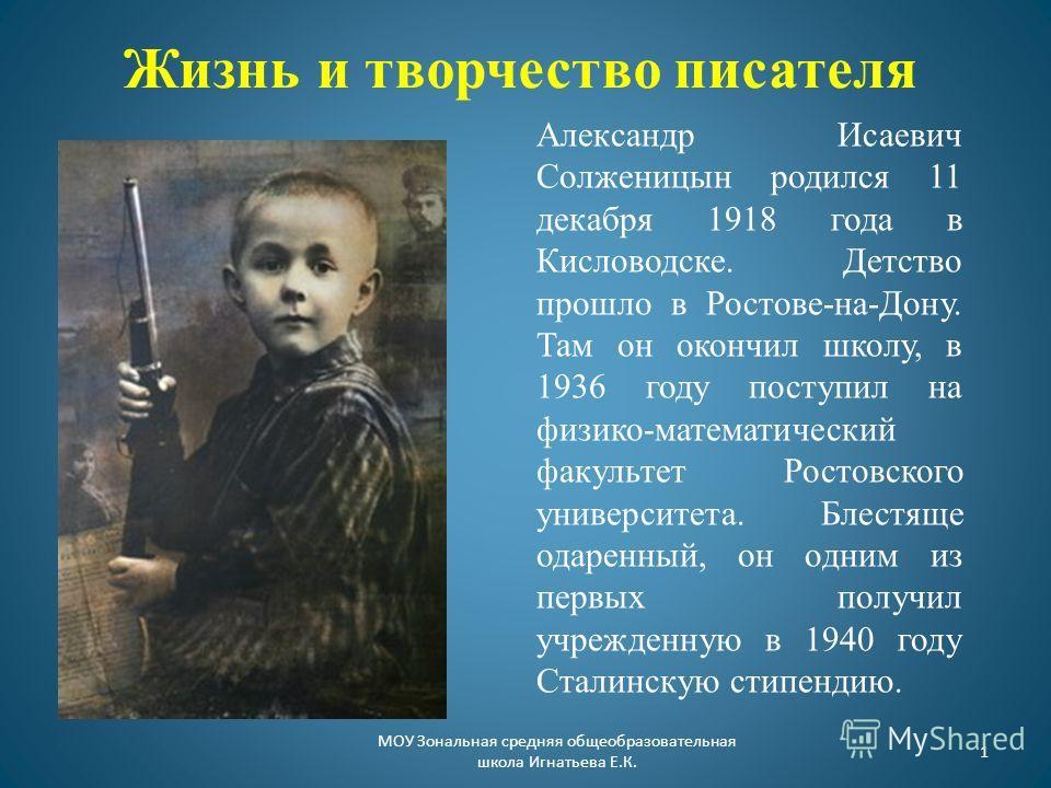 Жизнь и творчество писателя Александр Исаевич Солженицын родился 11 декабря 1918 года в Кисловодске. Детство прошло в Ростове-на-Дону. Там он окончил школу, в 1936 году поступил на физико-математический факультет Ростовского университета. Блестяще од