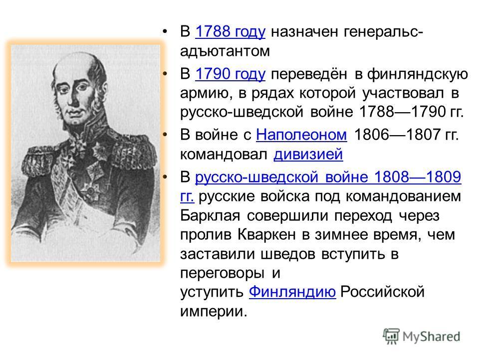 В 1788 году назначен генеральс- адъютантом 1788 году В 1790 году переведён в финляндскую армию, в рядах которой участвовал в русско-шведской войне 17881790 гг.1790 году В войне с Наполеоном 18061807 гг. командовал дивизией Наполеономдивизией В русско