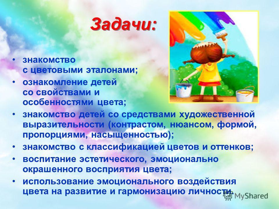 Задачи: знакомство с цветовыми эталонами; ознакомление детей со свойствами и особенностями цвета; знакомство детей со средствами художественной выразительности (контрастом, нюансом, формой, пропорциями, насыщенностью); знакомство с классификацией цве