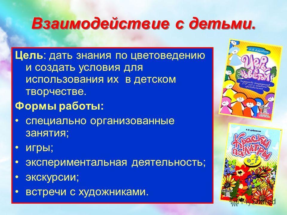 Взаимодействие с детьми. Цель: дать знания по цветоведению и создать условия для использования их в детском творчестве. Формы работы: специально организованные занятия; игры; экспериментальная деятельность; экскурсии; встречи с художниками.