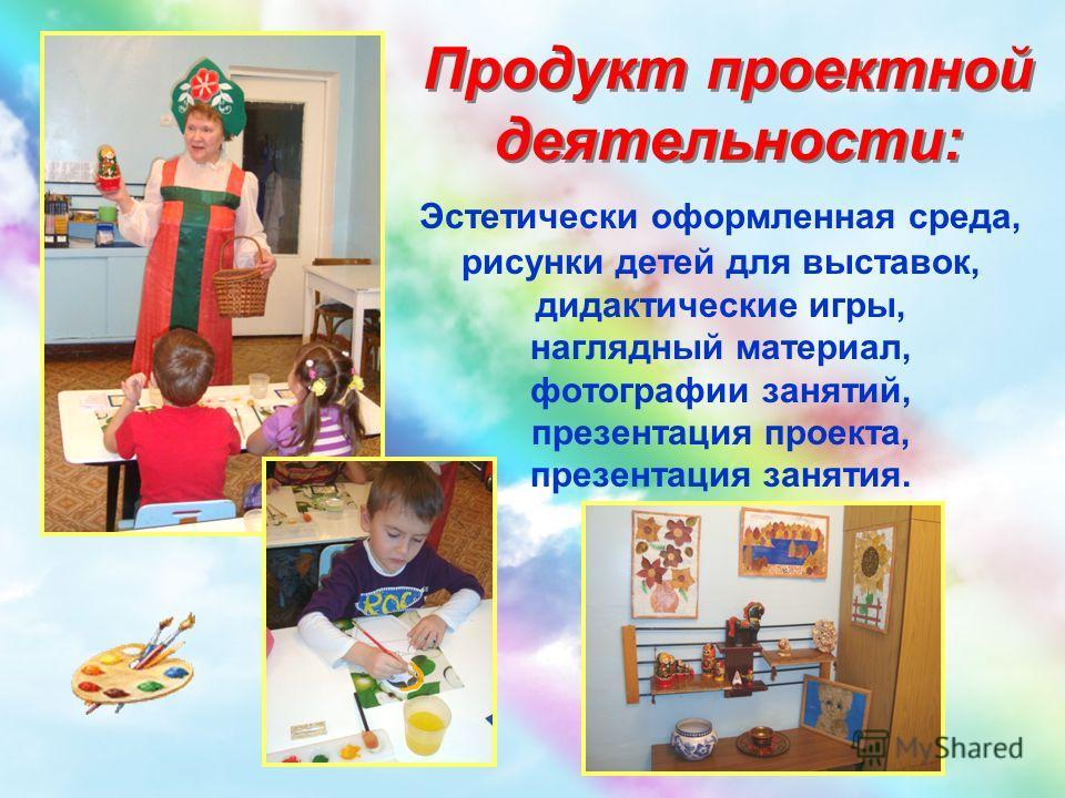 Продукт проектной деятельности: Эстетически оформленная среда, рисунки детей для выставок, дидактические игры, наглядный материал, фотографии занятий, презентация проекта, презентация занятия.