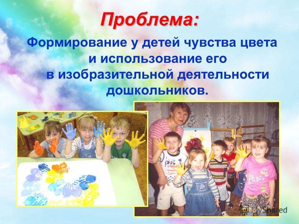Формирование у детей чувства цвета и использование его в изобразительной деятельности дошкольников. Проблема: