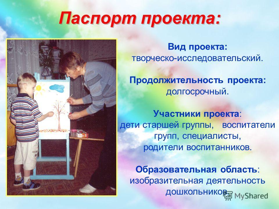Паспорт проекта: Вид проекта: творческо-исследовательский. Продолжительность проекта: долгосрочный. Участники проекта: дети старшей группы, воспитатели групп, специалисты, родители воспитанников. Образовательная область: изобразительная деятельность