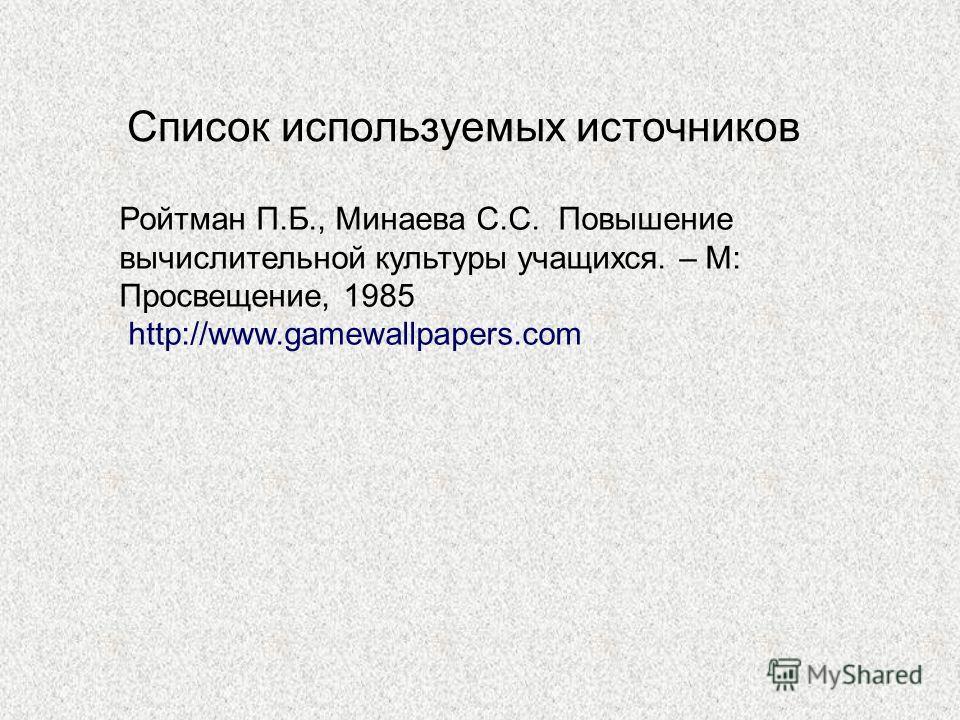 Список используемых источников Ройтман П.Б., Минаева С.С. Повышение вычислительной культуры учащихся. – М: Просвещение, 1985 http://www.gamewallpapers.com