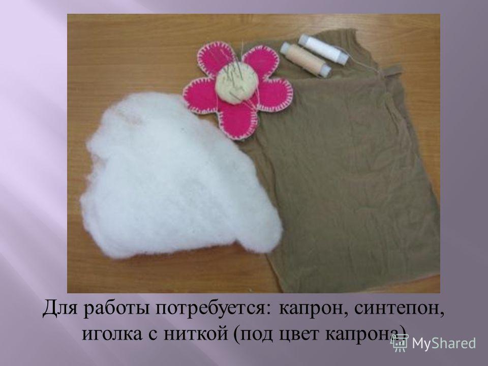 Для работы потребуется : капрон, синтепон, иголка с ниткой ( под цвет капрона )