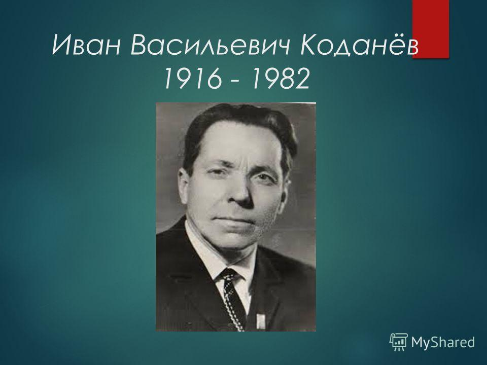 Иван Васильевич Коданёв 1916 - 1982