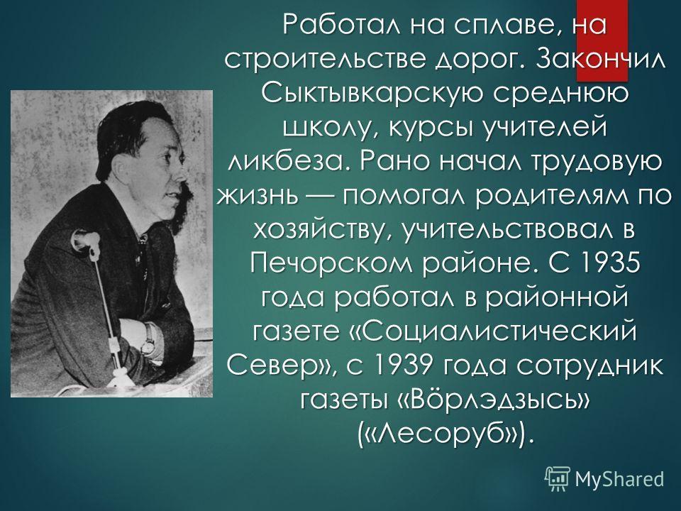 Работал на сплаве, на строительстве дорог. Закончил Сыктывкарскую среднюю школу, курсы учителей ликбеза. Рано начал трудовую жизнь помогал родителям по хозяйству, учительствовал в Печорском районе. С 1935 года работал в районной газете «Социалистичес