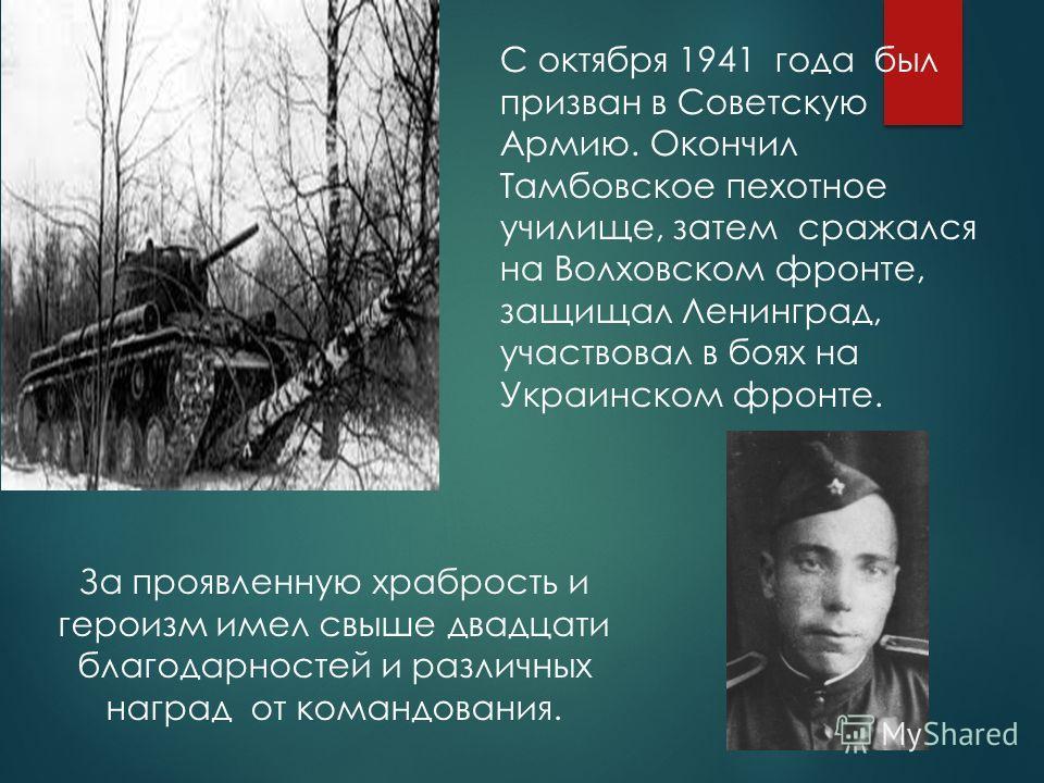 С октября 1941 года был призван в Советскую Армию. Окончил Тамбовское пехотное училище, затем сражался на Волховском фронте, защищал Ленинград, участвовал в боях на Украинском фронте. За проявленную храбрость и героизм имел свыше двадцати благодарнос