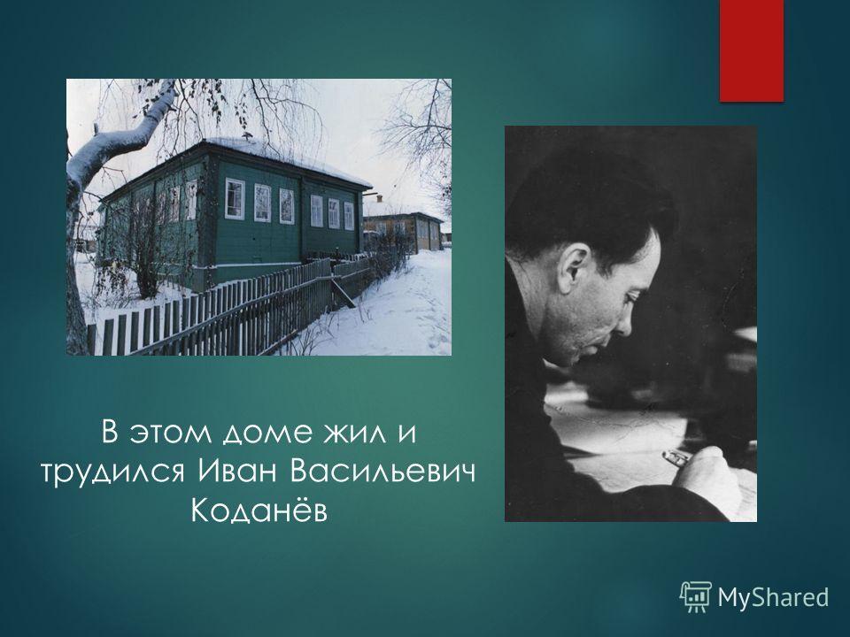 В этом доме жил и трудился Иван Васильевич Коданёв