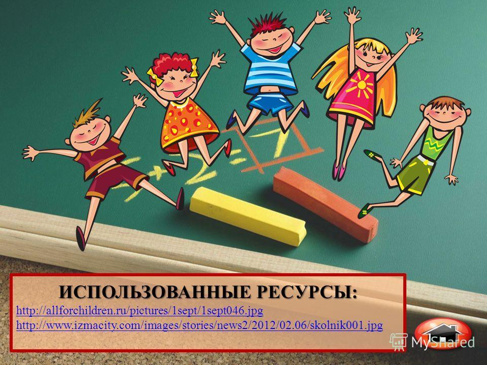 ИСПОЛЬЗОВАННЫЕ РЕСУРСЫ: http://allforchildren.ru/pictures/1sept/1sept046. jpg http://www.izmacity.com/images/stories/news2/2012/02.06/skolnik001.jpg