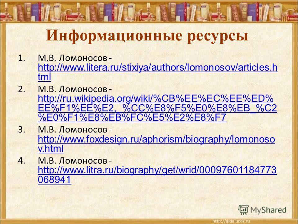 Информационные ресурсы 1.М.В. Ломоносов - http://www.litera.ru/stixiya/authors/lomonosov/articles.h tml http://www.litera.ru/stixiya/authors/lomonosov/articles.h tml 2.М.В. Ломоносов - http://ru.wikipedia.org/wiki/%CB%EE%EC%EE%ED% EE%F1%EE%E2,_%CC%E8