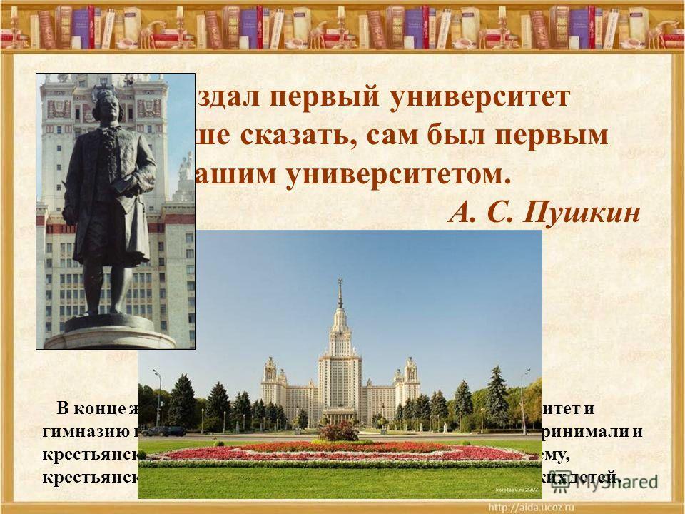 Он создал первый университет Он, лучше сказать, сам был первым нашим университетом. А. С. Пушкин В конце жизни Ломоносов основал Московский университет и гимназию при университете, заботясь о том, чтобы туда принимали и крестьянских детей. Он всегда