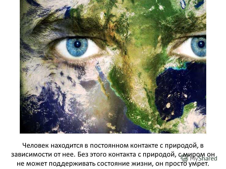 Человек находится в постоянном контакте с природой, в зависимости от нее. Без этого контакта с природой, с миром он не может поддерживать состояние жизни, он просто умрет.